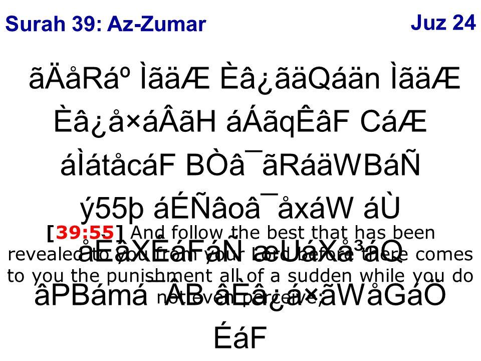 ãÄåRẠÌãäÆ Èâ¿ãäQáän ÌãäÆ Èâ¿å×áÂãH áÁãqÊâF CáÆ áÌátåcáF BÒâ¯ãRáäWBáÑ ý55þ áÉÑâoâ¯åxáW áÙ åÈâXÊáFáÑ æUáXå³áQ âPBámá¯ÂB âÈâ¿á×ãWåGáÖ ÉáF [39:55] And follow the best that has been revealed to you from your Lord before there comes to you the punishment all of a sudden while you do not even perceive; Surah 39: Az-Zumar Juz 24