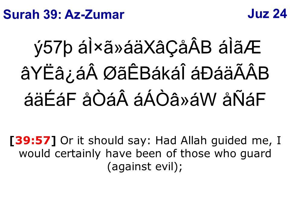 ý57þ áÌ×ã»áäXâÇåÂB áÌãÆ âYËâ¿áØãÊBákáÎ áÐáäÃÂB áäÉáF åÒááÁÒâ»áW åÑáF [39:57] Or it should say: Had Allah guided me, I would certainly have been of those who guard (against evil); Surah 39: Az-Zumar Juz 24