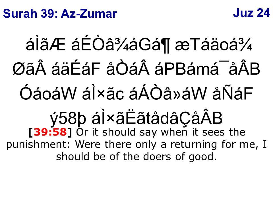 áÌãÆ áÉÒâ¾áGᶠæTáäoá¾ ØãáäÉáF åÒááPBámá¯åÂB ÓáoáW áÌ×ãc áÁÒâ»áW åÑáF ý58þ áÌ×ãËãtådâÇåÂB [39:58] Or it should say when it sees the punishment: Were there only a returning for me, I should be of the doers of good.