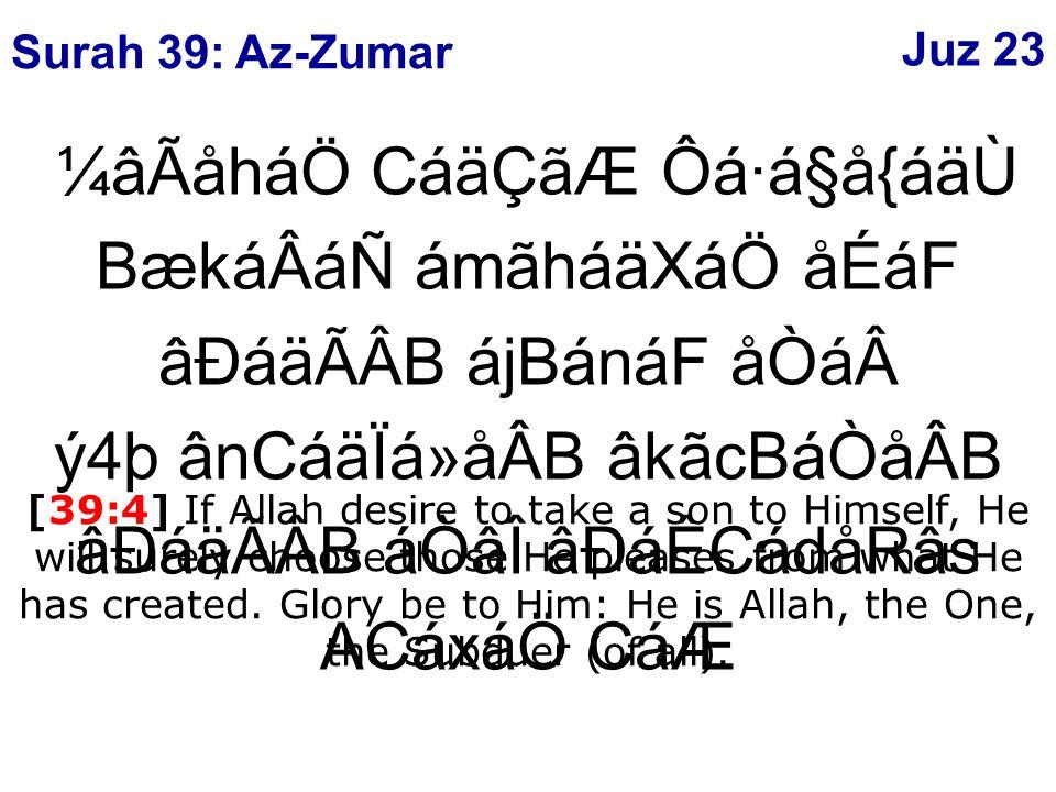 ¼âÃåháÖ CáäÇãÆ Ôá·á§å{áäÙ BækáÂáÑ ámãháäXáÖ åÉáF âÐáäÃÂB ájBánáF åÒáý4þ ânCáäÏá»åÂB âkãcBáÒåÂB âÐáäÃÂB áÒâÎ âÐáÊCádåRâs ACáxáÖ CáÆ [39:4] If Allah desire to take a son to Himself, He will surely choose those He pleases from what He has created.