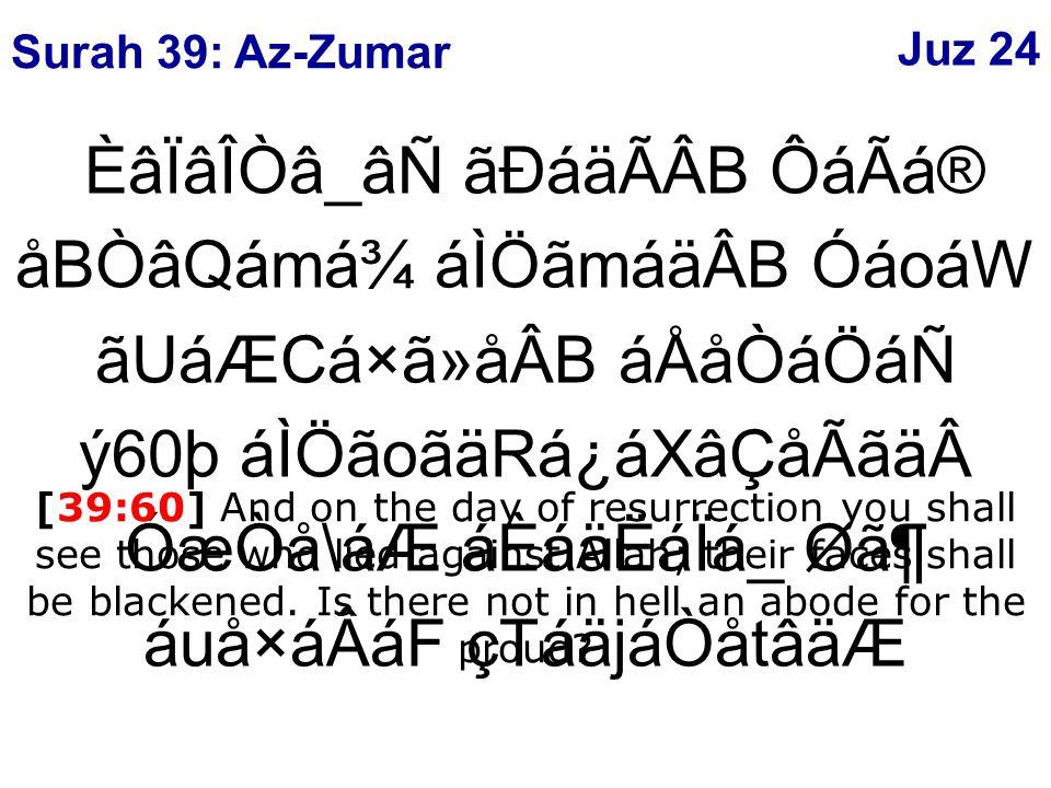 ÈâÏâÎÒâ_âÑ ãÐáäÃÂB ÔáÃá® åBÒâQámá¾ áÌÖãmáäÂB ÓáoáW ãUáÆCá×ã»åÂB áÅåÒáÖáÑ ý60þ áÌÖãoãäRá¿áXâÇåÃãäÓæÒå\áÆ áÈáäËáÏá_ Ø㶠áuå×áÂáF çTáäjáÒåtâäÆ [39:60] And on the day of resurrection you shall see those who lied against Allah; their faces shall be blackened.