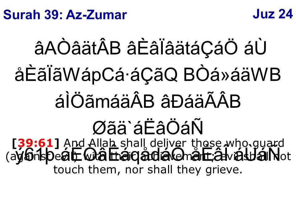 âAÒâätÂB âÈâÏâätáÇáÖ áÙ åÈãÏãWápCá·áÇãQ BÒá»áäWB áÌÖãmáäÂB âÐáäÃÂB Øãä`áËâÖáÑ ý61þ áÉÒâÊáqådáÖ åÈâÎ áÙáÑ [39:61] And Allah shall deliver those who guard (against evil) with their achievement; evil shall not touch them, nor shall they grieve.
