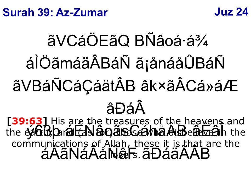 ãVCáÖEãQ BÑâoá·á¾ áÌÖãmáäÂBáÑ ã¡ånáåÛBáÑ ãVBáÑCáÇáätÂB âk×ãÂCá»áÆ âÐáý63þ áÉÑâoãsCáhåÂB âÈâÎ áÀãNáÂåÑâF ãÐáäÃÂB [39:63] His are the treasures of the heavens and the earth; and (as for) those who disbelieve in the communications of Allah, these it is that are the losers.