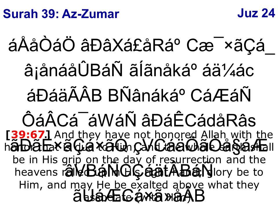 áÅåÒáÖ âÐâXá£åRẠCæ¯×ãÇá_ â¡ånáåÛBáÑ ãÍãnåkẠáä¼ác áÐáäÃÂB BÑânákẠCáÆáÑ ÔáÂCá¯áWáÑ âÐáÊCádåRâs ãÐãË×ãÇá×ãQ çVCáäÖãÒå§áÆ âVBáÑCÇáätÂBáÑ ãUáÆCá×ã»åÂB ý67þ áÉÒâ¾ãoåxâÖ CáäÇá® [39:67] And they have not honored Allah with the honor that is due to Him; and the whole earth shall be in His grip on the day of resurrection and the heavens rolled up in His right hand; glory be to Him, and may He be exalted above what they associate (with Him).
