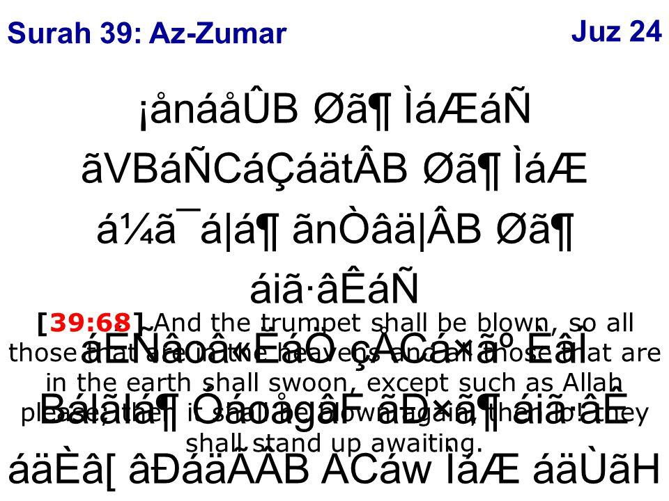 ¡ånáåÛB Ø㶠ÌáÆáÑ ãVBáÑCáÇáätÂB Ø㶠ÌáÆ á¼ã¯á|ᶠãnÒâä|ÂB Ø㶠áiã·âÊáÑ áÉÑâoâ«ËáÖ çÅCá×㺠ÈâÎ BálãIᶠÓáoågâF ãÐ×㶠áiã·âÊ áäÈâ[ âÐáäÃÂB ACáw ÌáÆ áäÙãH ý68þ [39:68] And the trumpet shall be blown, so all those that are in the heavens and all those that are in the earth shall swoon, except such as Allah please; then it shall be blown again, then lo.