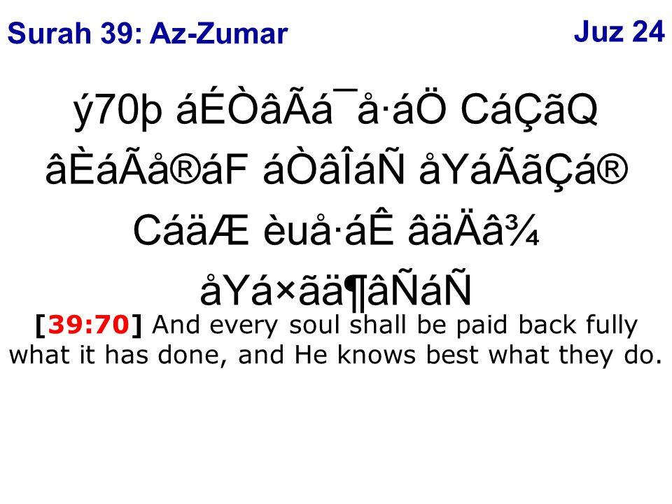 ý70þ áÉÒâÃá¯å·áÖ CáÇãQ âÈáÃå®áF áÒâÎáÑ åYáÃãÇá® CáäÆ èuå·áÊ âäÄâ¾ åYá×ãä¶âÑáÑ [39:70] And every soul shall be paid back fully what it has done, and He knows best what they do.