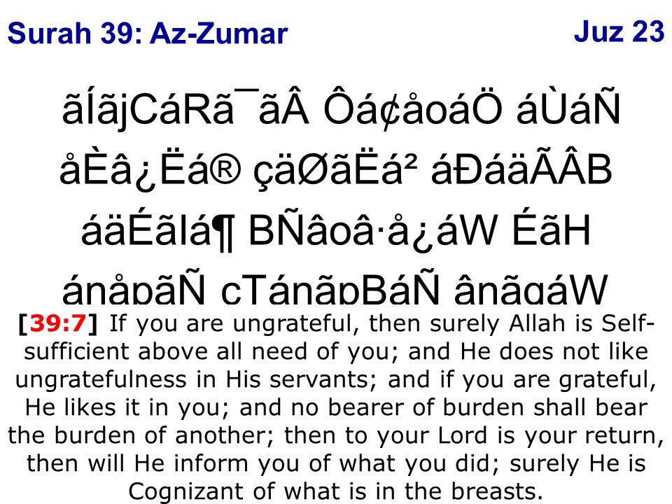 æUáÇå¯ãÊ âÍCáËåÂáäÒág BálãH áäÈâ[ CáÊCá®áj çäo⢠áÉCátÊãåßB áäuáÆ BálãIᶠáäÌã¿áÂáÑ çUáËåX㶠áØãÎ åÄáQ èÈåÃã® ÔáÃá® âÐâX×ãWÑâF CáÇáäÊãH áÁCẠCáäËãäÆ ý49þ áÉÒâÇáÃå¯áÖ áÙ åÈâÎáoá\å¾áF [39:49] So when harm afflicts a man he calls upon Us; then, when We give him a favor from Us, he says: I have been given it only by means of knowledge.