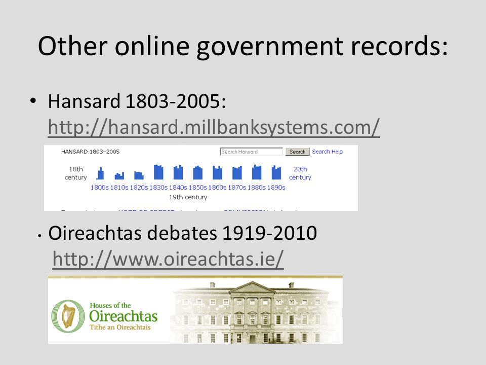 Other online government records: Hansard 1803-2005: http://hansard.millbanksystems.com/ http://hansard.millbanksystems.com/ Oireachtas debates 1919-2010 http://www.oireachtas.ie/