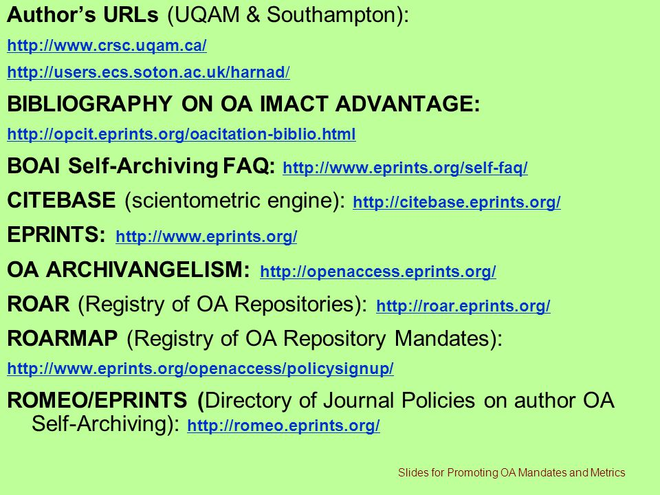 Author's URLs (UQAM & Southampton): http://www.crsc.uqam.ca/ http://users.ecs.soton.ac.uk/harnad/ BIBLIOGRAPHY ON OA IMACT ADVANTAGE: http://opcit.eprints.org/oacitation-biblio.html BOAI Self-Archiving FAQ: http://www.eprints.org/self-faq/ http://www.eprints.org/self-faq/ CITEBASE (scientometric engine): http://citebase.eprints.org/ http://citebase.eprints.org/ EPRINTS: http://www.eprints.org/ http://www.eprints.org/ OA ARCHIVANGELISM: http://openaccess.eprints.org/ http://openaccess.eprints.org/ ROAR (Registry of OA Repositories): http://roar.eprints.org/ http://roar.eprints.org/ ROARMAP (Registry of OA Repository Mandates): http://www.eprints.org/openaccess/policysignup/ ROMEO/EPRINTS (Directory of Journal Policies on author OA Self-Archiving): http://romeo.eprints.org/ http://romeo.eprints.org/ Slides for Promoting OA Mandates and Metrics