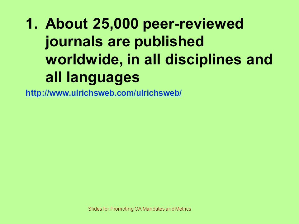 1.About 25,000 peer-reviewed journals are published worldwide, in all disciplines and all languages http://www.ulrichsweb.com/ulrichsweb/ Slides for Promoting OA Mandates and Metrics