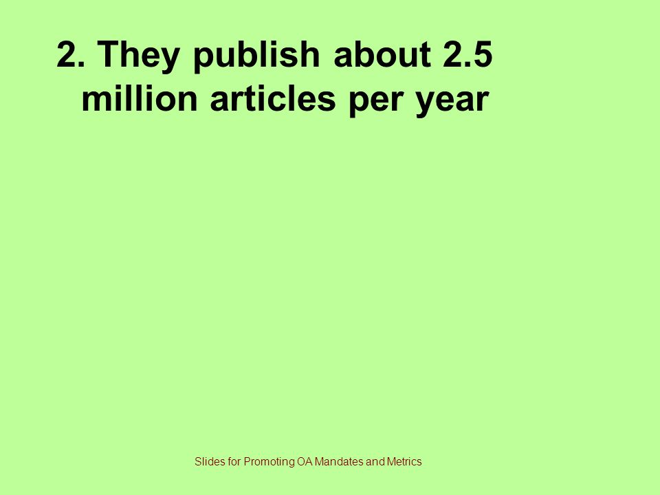 2. They publish about 2.5 million articles per year Slides for Promoting OA Mandates and Metrics
