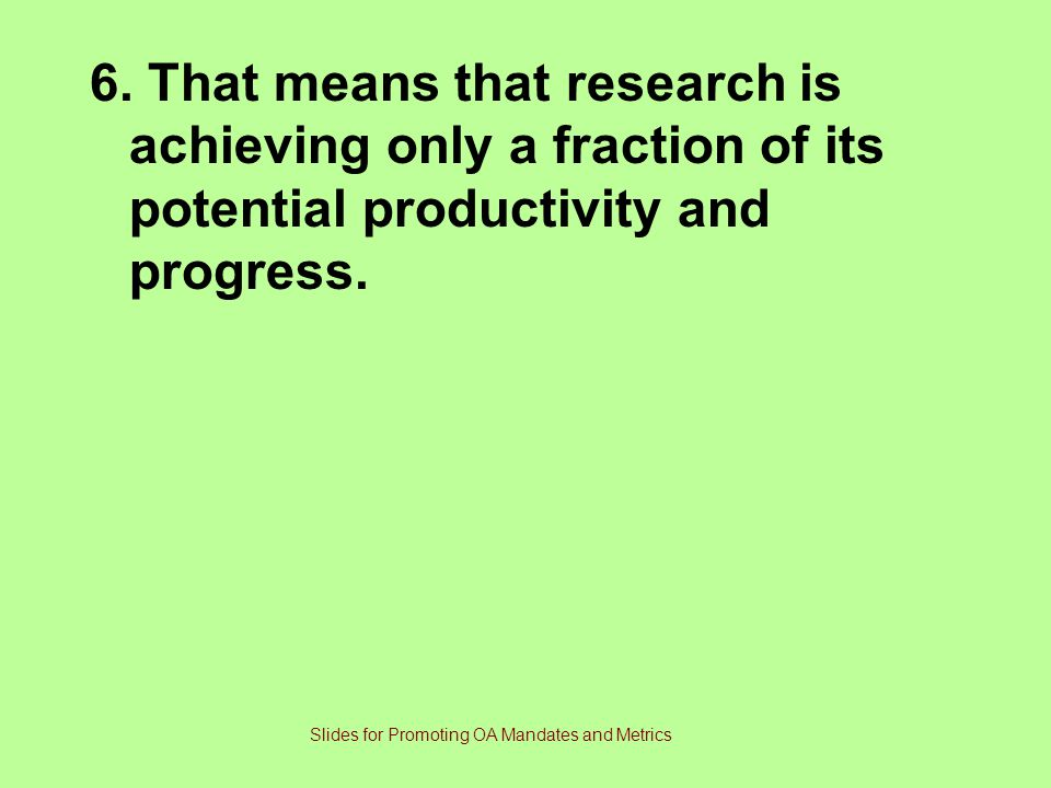 6. That means that research is achieving only a fraction of its potential productivity and progress. Slides for Promoting OA Mandates and Metrics