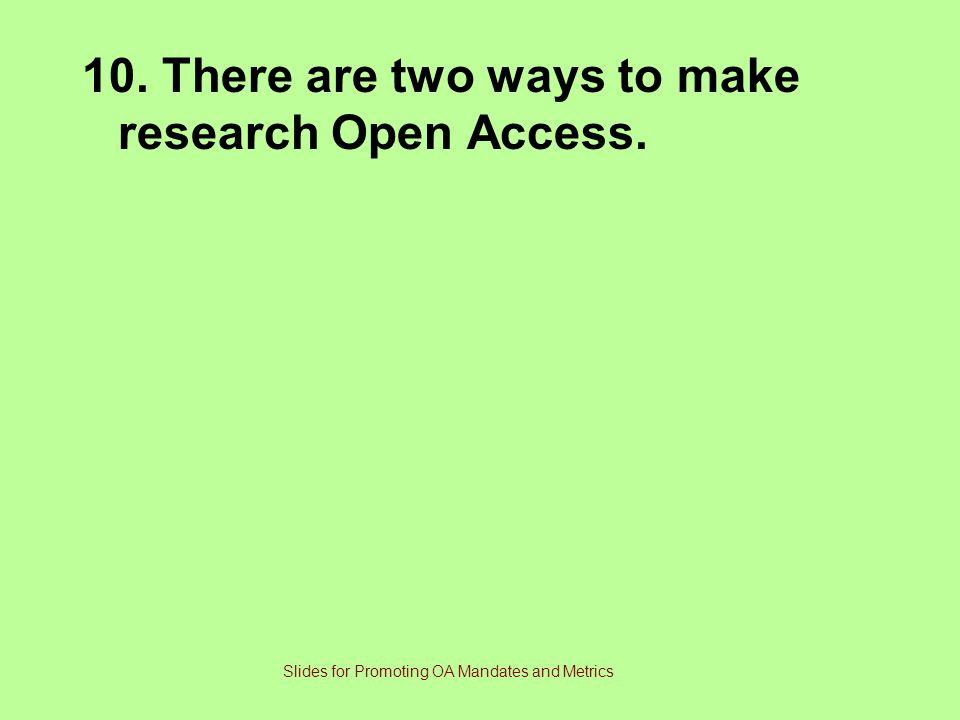 10. There are two ways to make research Open Access. Slides for Promoting OA Mandates and Metrics