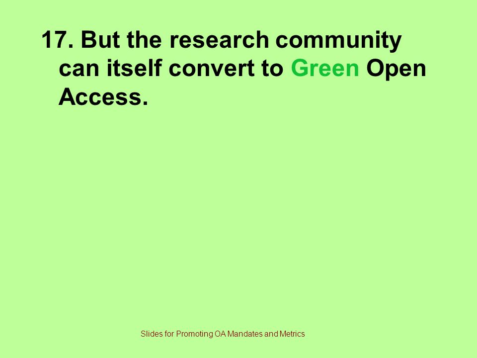 17.But the research community can itself convert to Green Open Access.