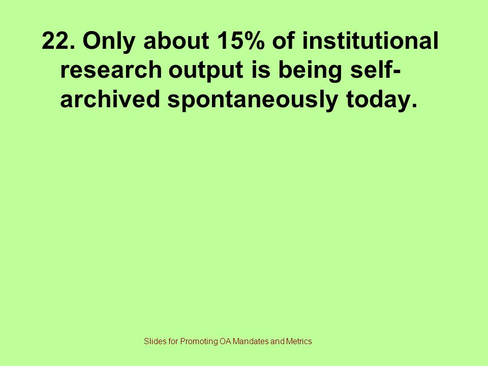 22.Only about 15% of institutional research output is being self- archived spontaneously today.