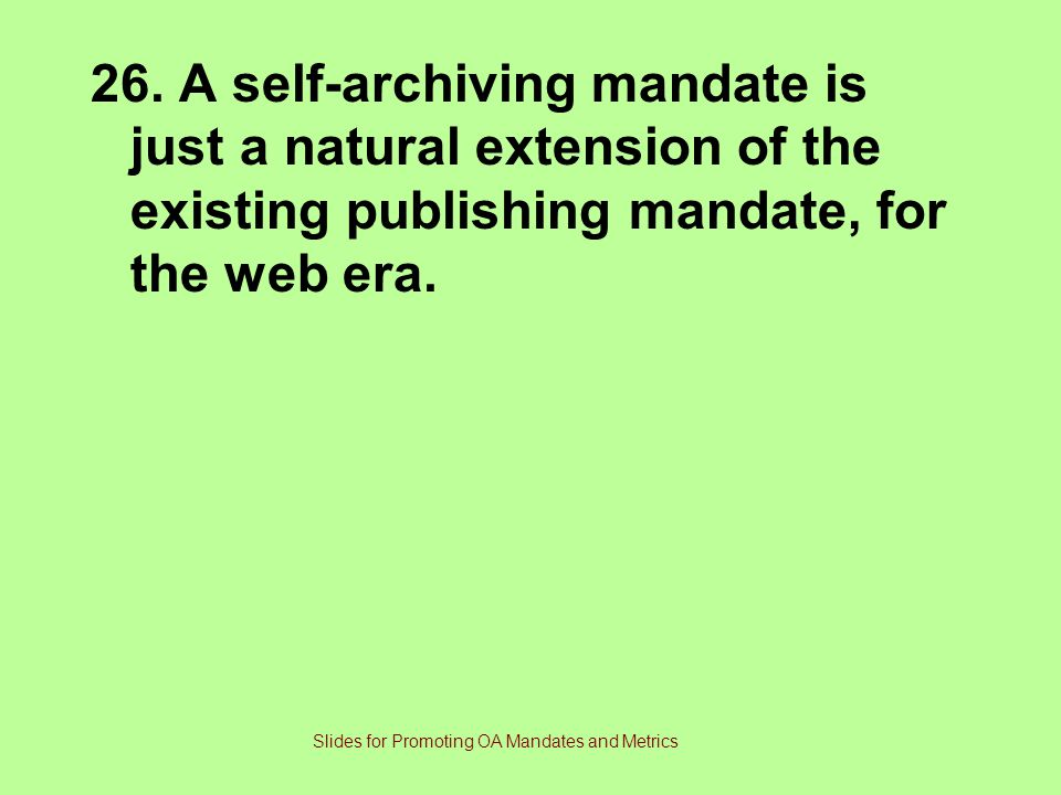 26. A self-archiving mandate is just a natural extension of the existing publishing mandate, for the web era. Slides for Promoting OA Mandates and Met