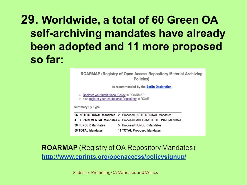 29. Worldwide, a total of 60 Green OA self-archiving mandates have already been adopted and 11 more proposed so far: ROARMAP (Registry of OA Repositor
