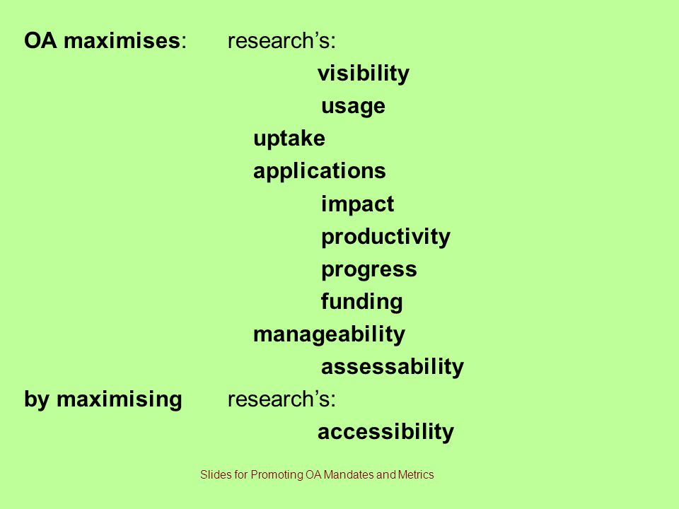 OA maximises:research's: visibility usage uptake applications impact productivity progress funding manageability assessability by maximising research's: accessibility Slides for Promoting OA Mandates and Metrics