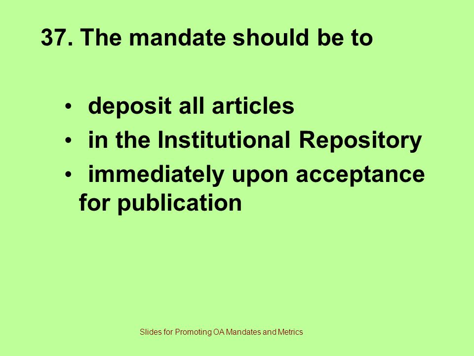 37. The mandate should be to deposit all articles in the Institutional Repository immediately upon acceptance for publication Slides for Promoting OA