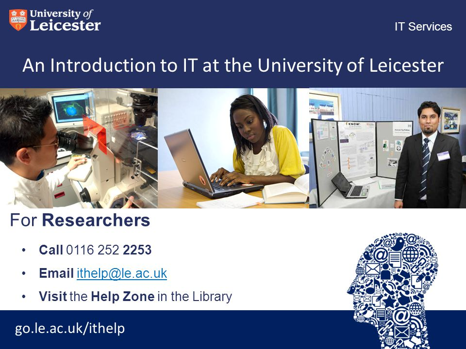 go.le.ac.uk/ithelp IT Services An Introduction to IT at the University of Leicester Call 0116 252 2253 Email ithelp@le.ac.ukithelp@le.ac.uk Visit the Help Zone in the Library For Researchers