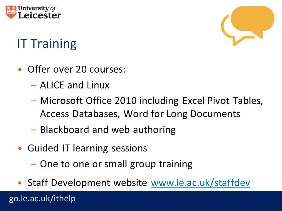 go.le.ac.uk/ithelp IT Training Offer over 20 courses: –ALICE and Linux –Microsoft Office 2010 including Excel Pivot Tables, Access Databases, Word for Long Documents –Blackboard and web authoring Guided IT learning sessions –One to one or small group training Staff Development website www.le.ac.uk/staffdevwww.le.ac.uk/staffdev