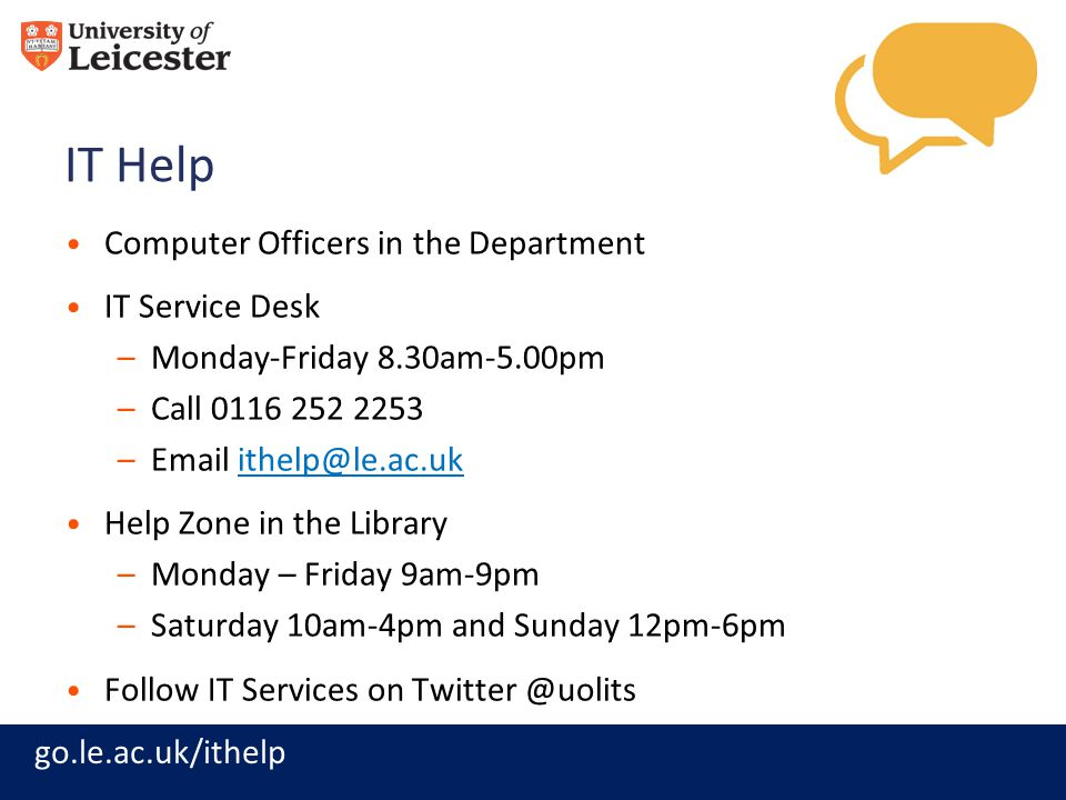 go.le.ac.uk/ithelp IT Help Computer Officers in the Department IT Service Desk –Monday-Friday 8.30am-5.00pm –Call 0116 252 2253 –Email ithelp@le.ac.uk
