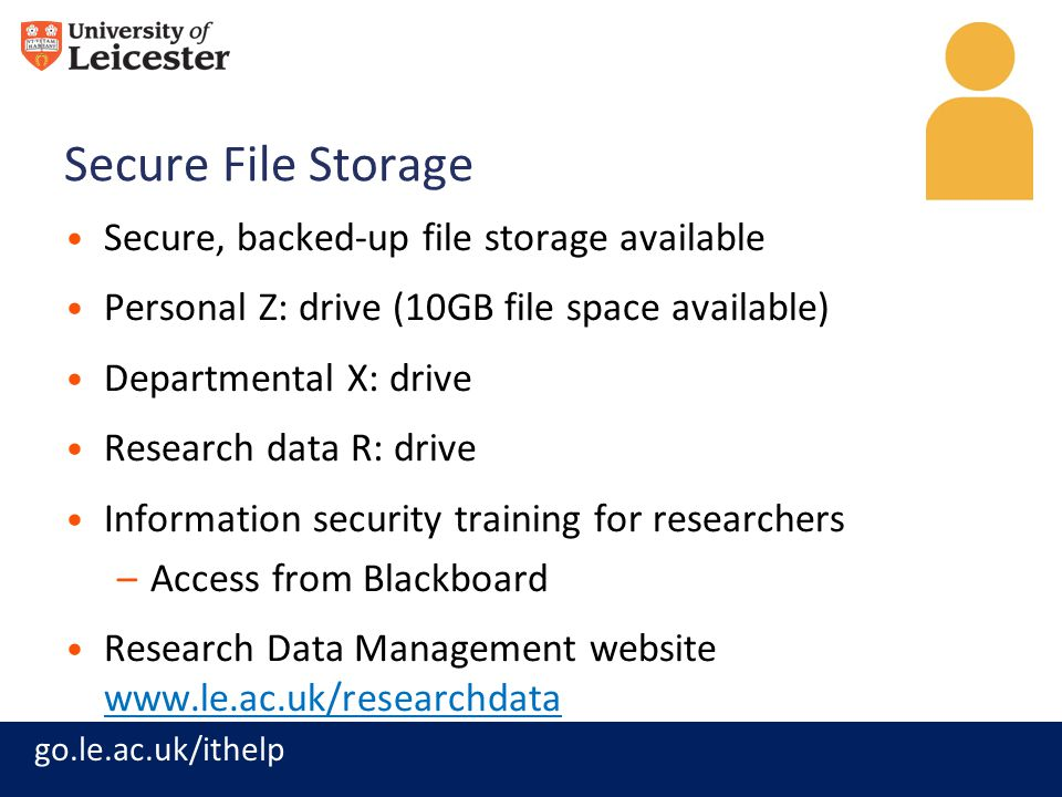 go.le.ac.uk/ithelp Secure File Storage Secure, backed-up file storage available Personal Z: drive (10GB file space available) Departmental X: drive Research data R: drive Information security training for researchers –Access from Blackboard Research Data Management website www.le.ac.uk/researchdata www.le.ac.uk/researchdata