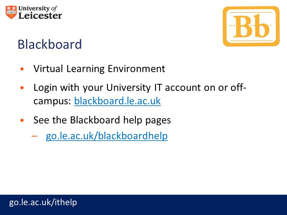 go.le.ac.uk/ithelp Blackboard Virtual Learning Environment Login with your University IT account on or off- campus: blackboard.le.ac.ukblackboard.le.ac.uk See the Blackboard help pages –go.le.ac.uk/blackboardhelpgo.le.ac.uk/blackboardhelp