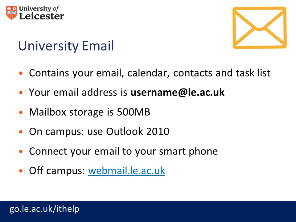 go.le.ac.uk/ithelp University Email Contains your email, calendar, contacts and task list Your email address is username@le.ac.uk Mailbox storage is 500MB On campus: use Outlook 2010 Connect your email to your smart phone Off campus: webmail.le.ac.ukwebmail.le.ac.uk
