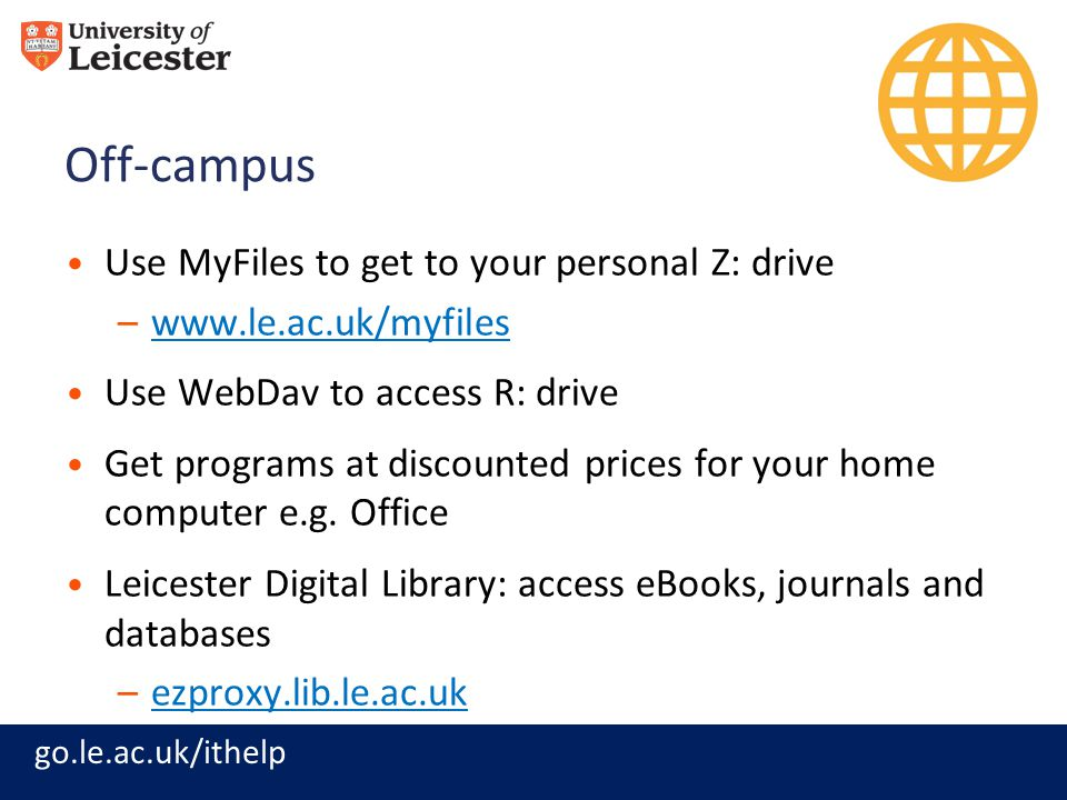 go.le.ac.uk/ithelp Off-campus Use MyFiles to get to your personal Z: drive –www.le.ac.uk/myfileswww.le.ac.uk/myfiles Use WebDav to access R: drive Get