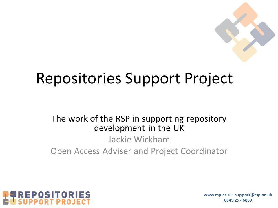 www.rsp.ac.uk support@rsp.ac.uk 0845 257 6860 Repositories Support Project The work of the RSP in supporting repository development in the UK Jackie W