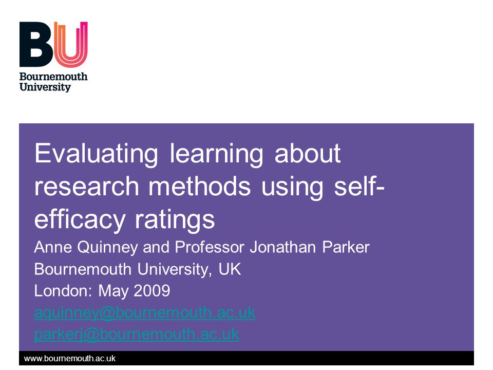 www.bournemouth.ac.uk Evaluating learning about research methods using self- efficacy ratings Anne Quinney and Professor Jonathan Parker Bournemouth University, UK London: May 2009 aquinney@bournemouth.ac.uk parkerj@bournemouth.ac.uk