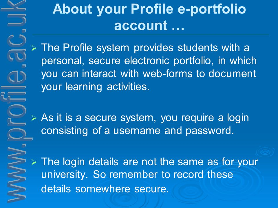 About your Profile e-portfolio account …   The Profile system provides students with a personal, secure electronic portfolio, in which you can interact with web-forms to document your learning activities.