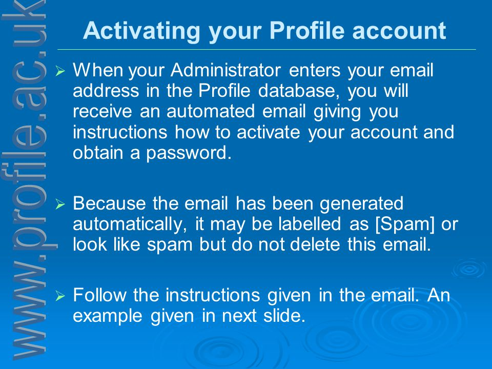 Activating your Profile account   When your Administrator enters your email address in the Profile database, you will receive an automated email giving you instructions how to activate your account and obtain a password.