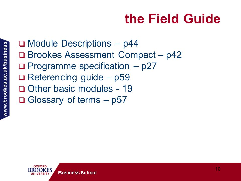 www.brookes.ac.uk/business 10 Business School the Field Guide  Module Descriptions – p44  Brookes Assessment Compact – p42  Programme specification – p27  Referencing guide – p59  Other basic modules - 19  Glossary of terms – p57