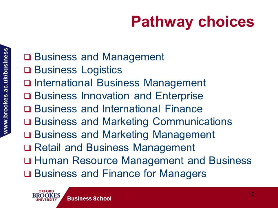 www.brookes.ac.uk/business 12 Business School Pathway choices  Business and Management  Business Logistics  International Business Management  Business Innovation and Enterprise  Business and International Finance  Business and Marketing Communications  Business and Marketing Management  Retail and Business Management  Human Resource Management and Business  Business and Finance for Managers