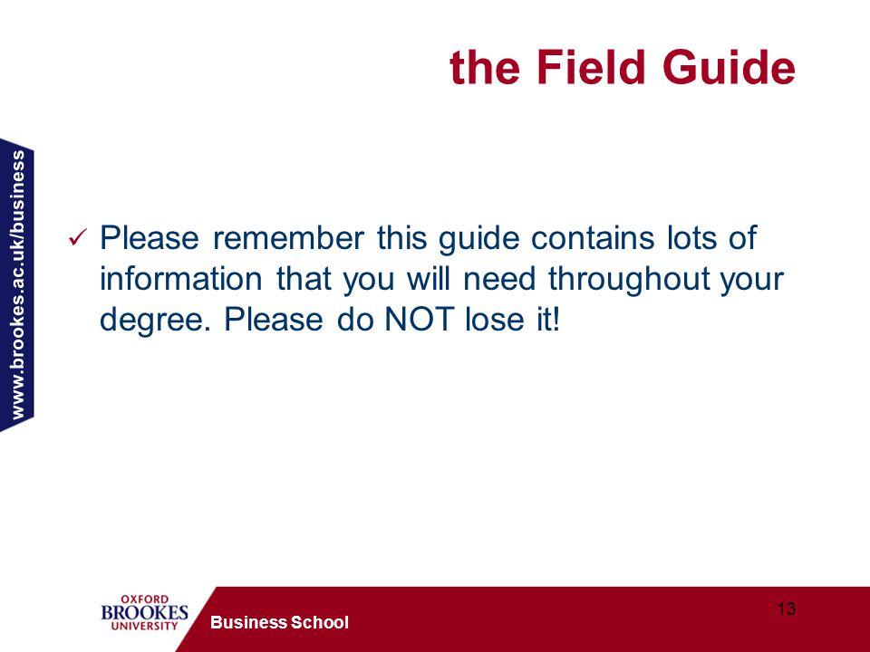 www.brookes.ac.uk/business 13 Business School the Field Guide Please remember this guide contains lots of information that you will need throughout your degree.
