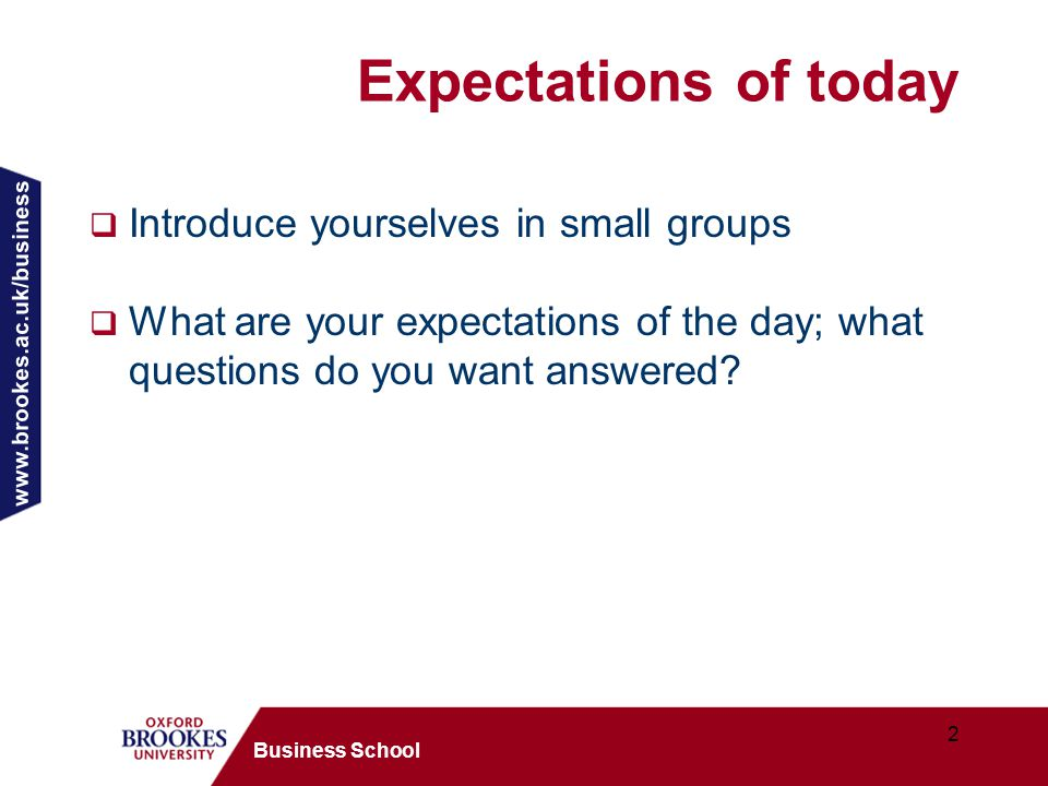 www.brookes.ac.uk/business 2 Business School Expectations of today  Introduce yourselves in small groups  What are your expectations of the day; what questions do you want answered?
