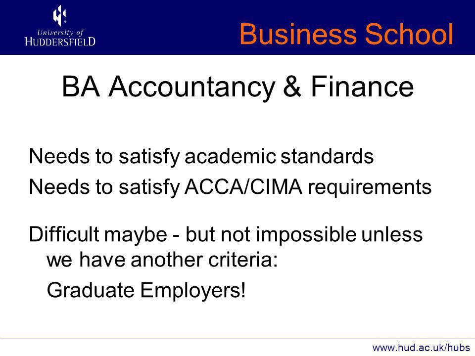 Business School www.hud.ac.uk/hubs BA Accountancy & Finance Needs to satisfy academic standards Needs to satisfy ACCA/CIMA requirements Difficult maybe - but not impossible unless we have another criteria: Graduate Employers!