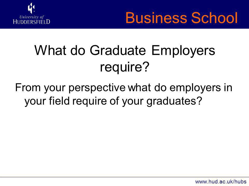 Business School www.hud.ac.uk/hubs What do Graduate Employers require.