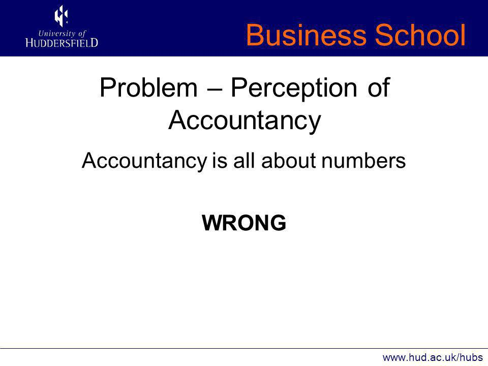 Business School www.hud.ac.uk/hubs Problem – Perception of Accountancy Accountancy is all about numbers WRONG