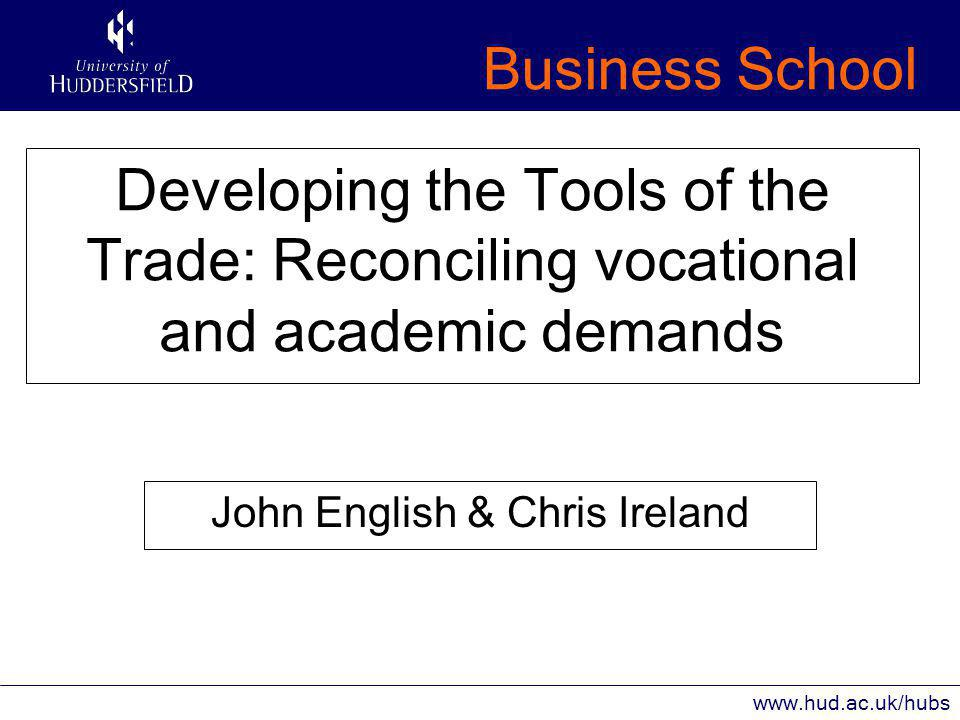 Business School www.hud.ac.uk/hubs Developing the Tools of the Trade: Reconciling vocational and academic demands John English & Chris Ireland