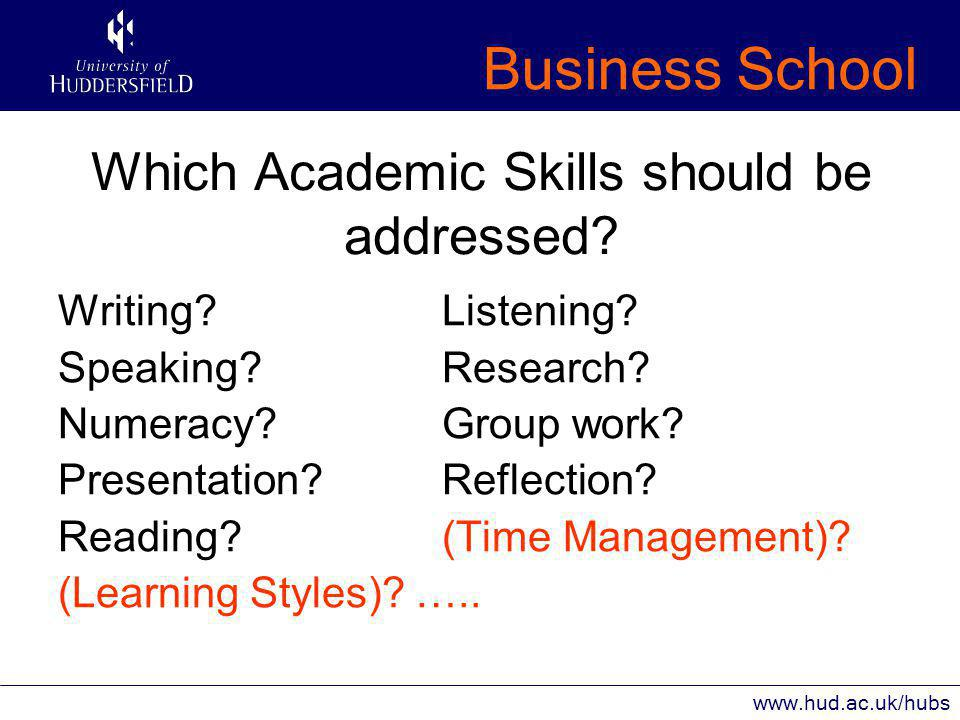 Business School www.hud.ac.uk/hubs Which Academic Skills should be addressed.