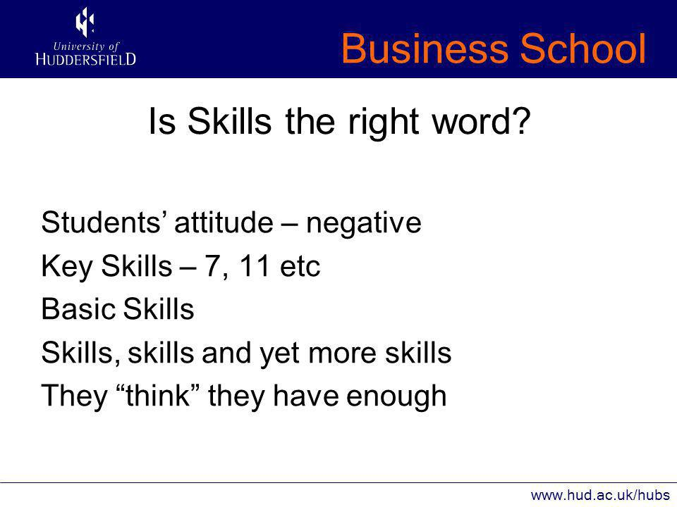 Business School www.hud.ac.uk/hubs Is Skills the right word.