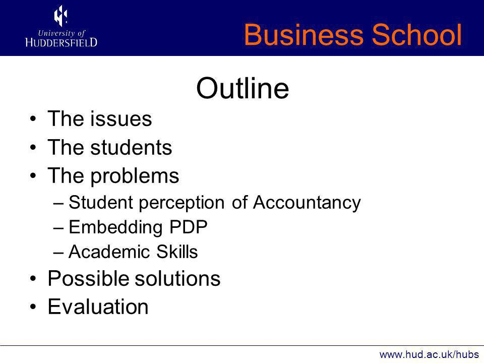 Business School www.hud.ac.uk/hubs Outline The issues The students The problems –Student perception of Accountancy –Embedding PDP –Academic Skills Possible solutions Evaluation