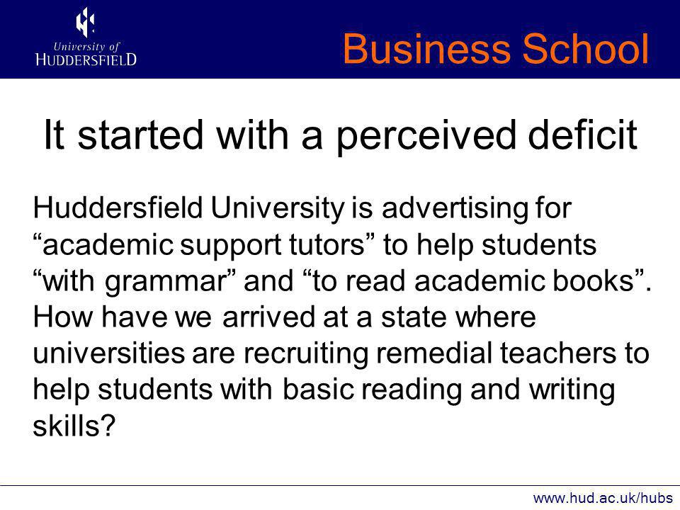 Business School www.hud.ac.uk/hubs It started with a perceived deficit Huddersfield University is advertising for academic support tutors to help students with grammar and to read academic books .