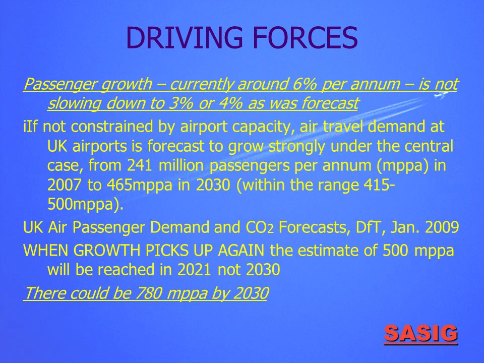 SASIG DRIVING FORCES Passenger growth – currently around 6% per annum – is not slowing down to 3% or 4% as was forecast iIf not constrained by airport capacity, air travel demand at UK airports is forecast to grow strongly under the central case, from 241 million passengers per annum (mppa) in 2007 to 465mppa in 2030 (within the range 415- 500mppa).