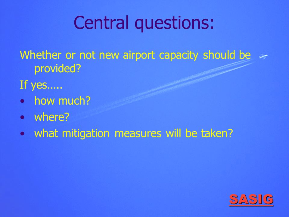 SASIG Central questions: Whether or not new airport capacity should be provided? If yes….. how much? where? what mitigation measures will be taken?