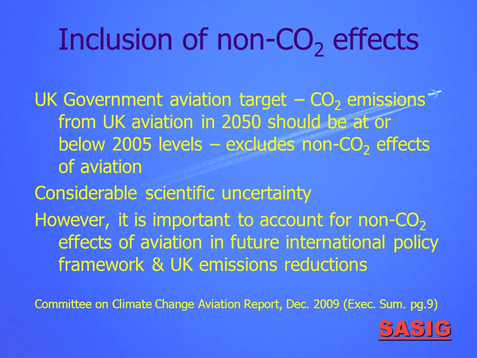 SASIG Inclusion of non-CO 2 effects UK Government aviation target – CO 2 emissions from UK aviation in 2050 should be at or below 2005 levels – excludes non-CO 2 effects of aviation Considerable scientific uncertainty However, it is important to account for non-CO 2 effects of aviation in future international policy framework & UK emissions reductions Committee on Climate Change Aviation Report, Dec.