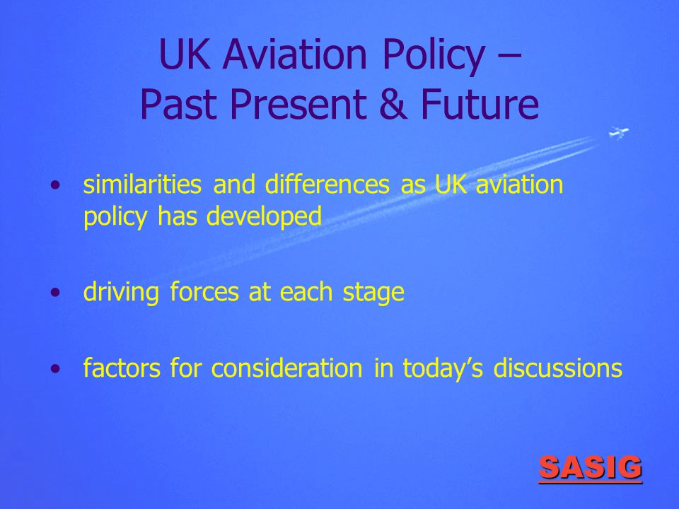 SASIG UK Aviation Policy – Past Present & Future similarities and differences as UK aviation policy has developed driving forces at each stage factors